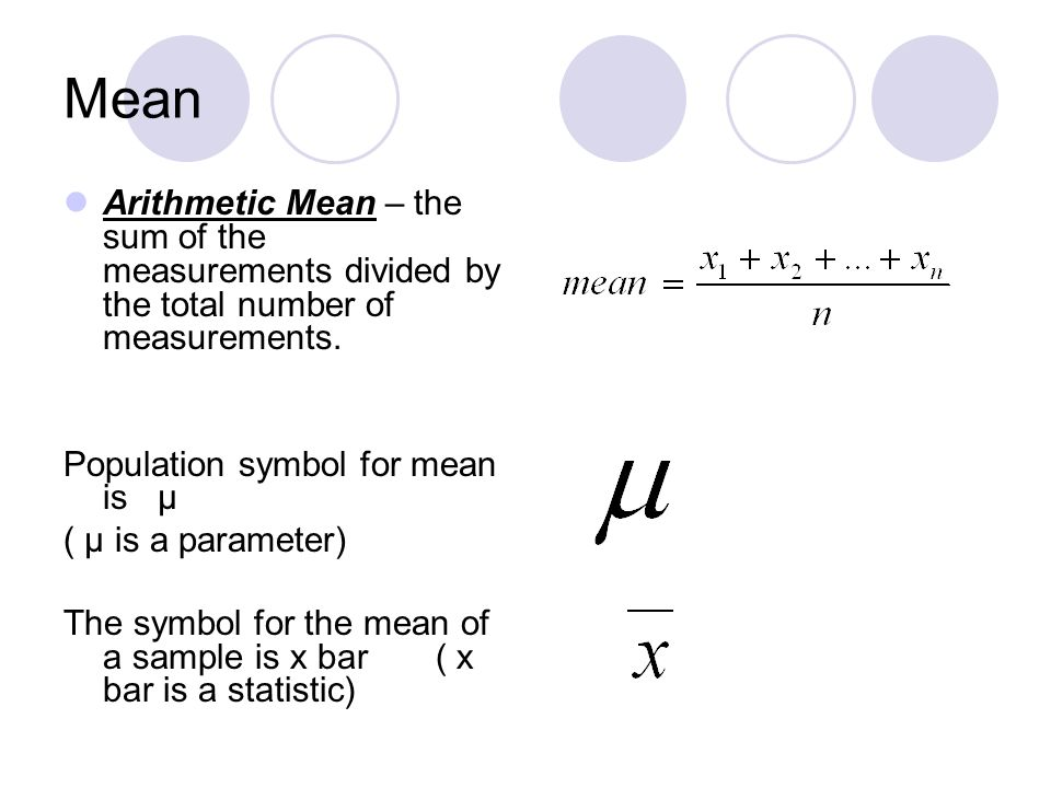 Mean Arithmetic Mean – the sum of the measurements divided by the total number of measurements. Population symbol for mean is µ.