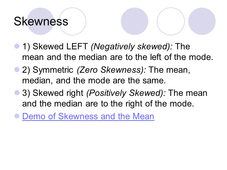 Skewness 1) Skewed LEFT (Negatively skewed): The mean and the median are to the left of the mode.