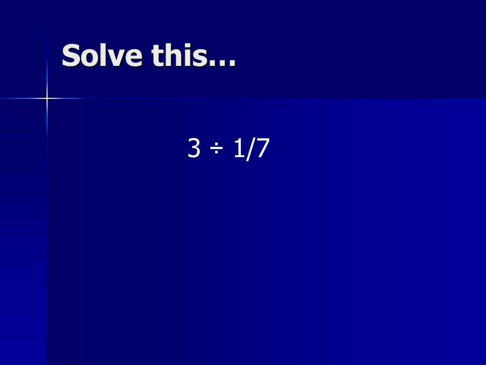 Solve this… 3 ÷ 1/7