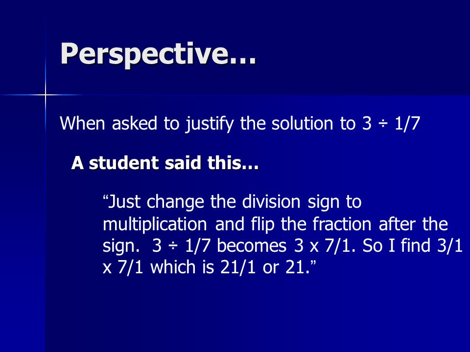 Perspective… When asked to justify the solution to 3 ÷ 1/7