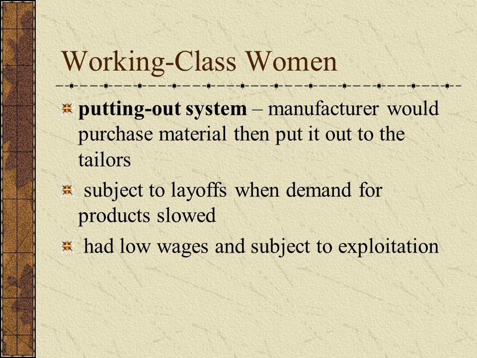 Working-Class Women putting-out system – manufacturer would purchase material then put it out to the tailors.