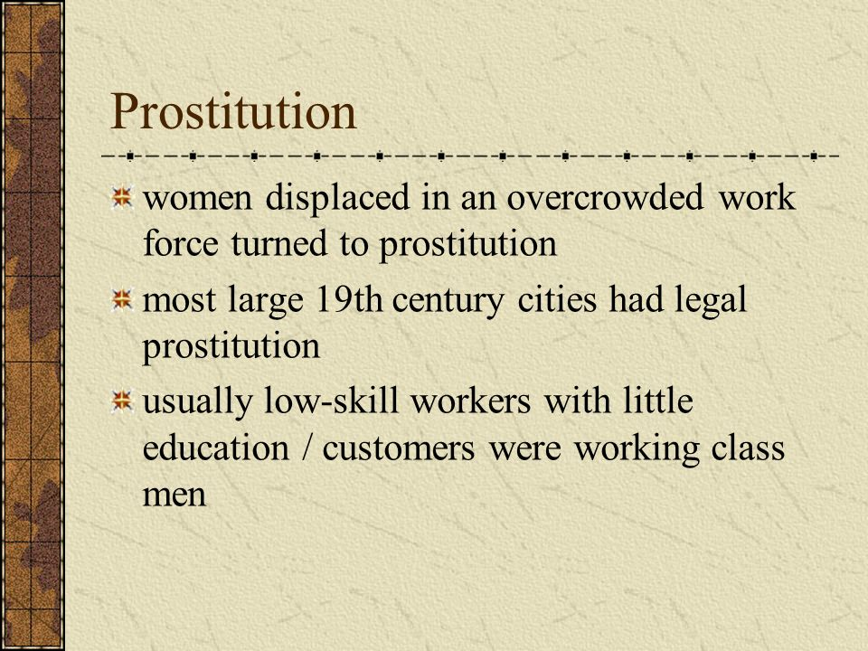 Prostitution women displaced in an overcrowded work force turned to prostitution. most large 19th century cities had legal prostitution.