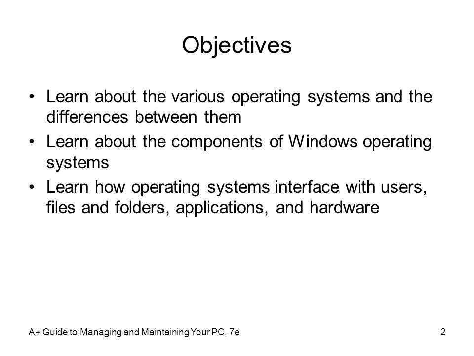 Objectives Learn about the various operating systems and the differences between them. Learn about the components of Windows operating systems.