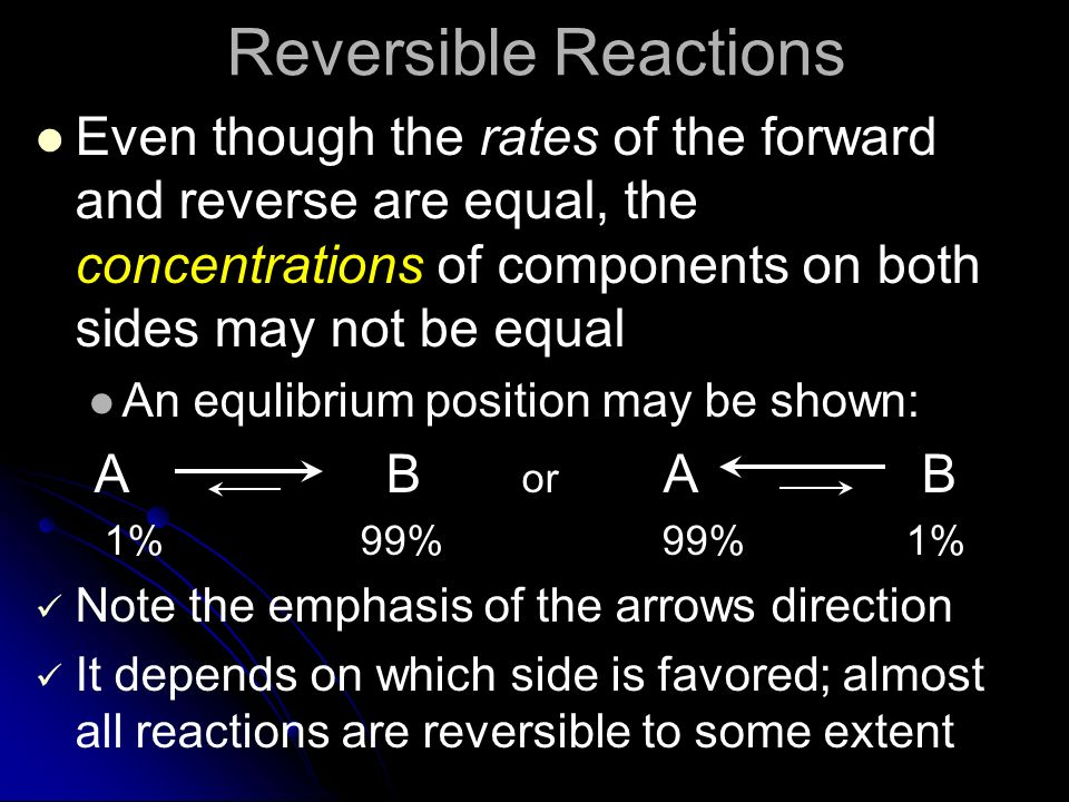 Reversible Reactions Even though the rates of the forward and reverse are equal, the concentrations of components on both sides may not be equal.