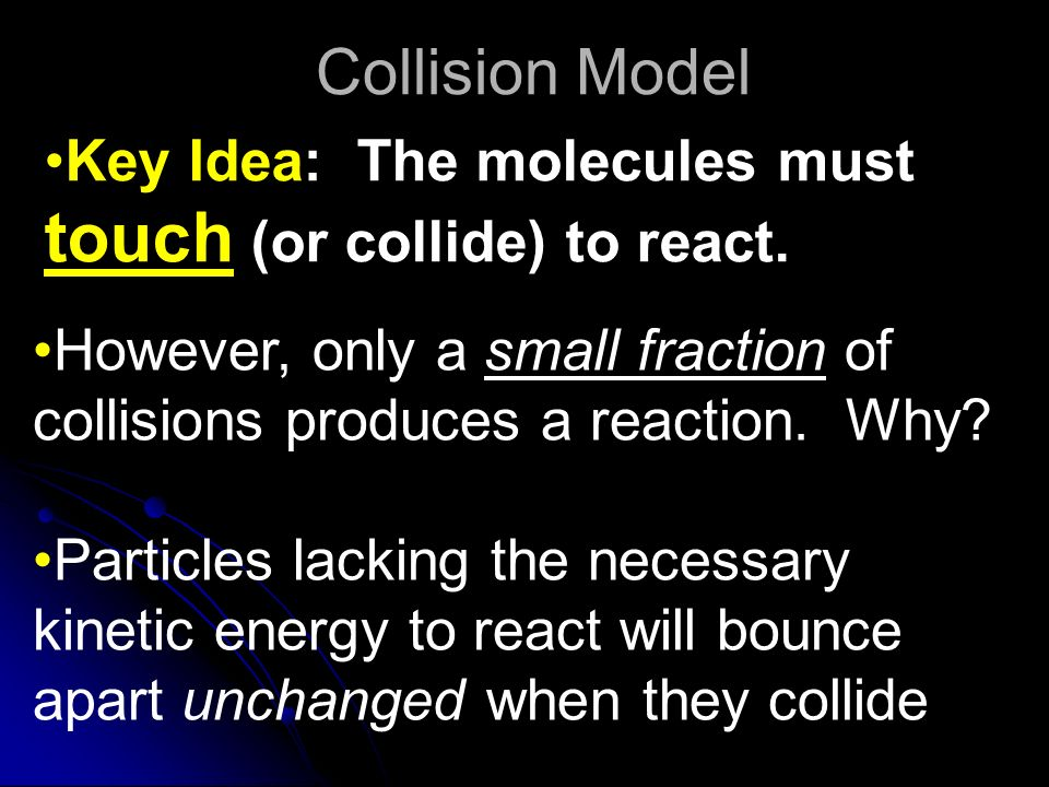 Collision Model Key Idea: The molecules must touch (or collide) to react. However, only a small fraction of collisions produces a reaction. Why