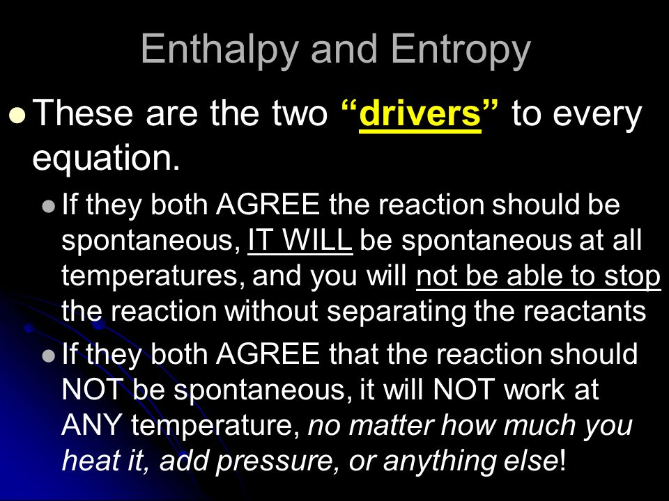 Enthalpy and Entropy These are the two drivers to every equation.