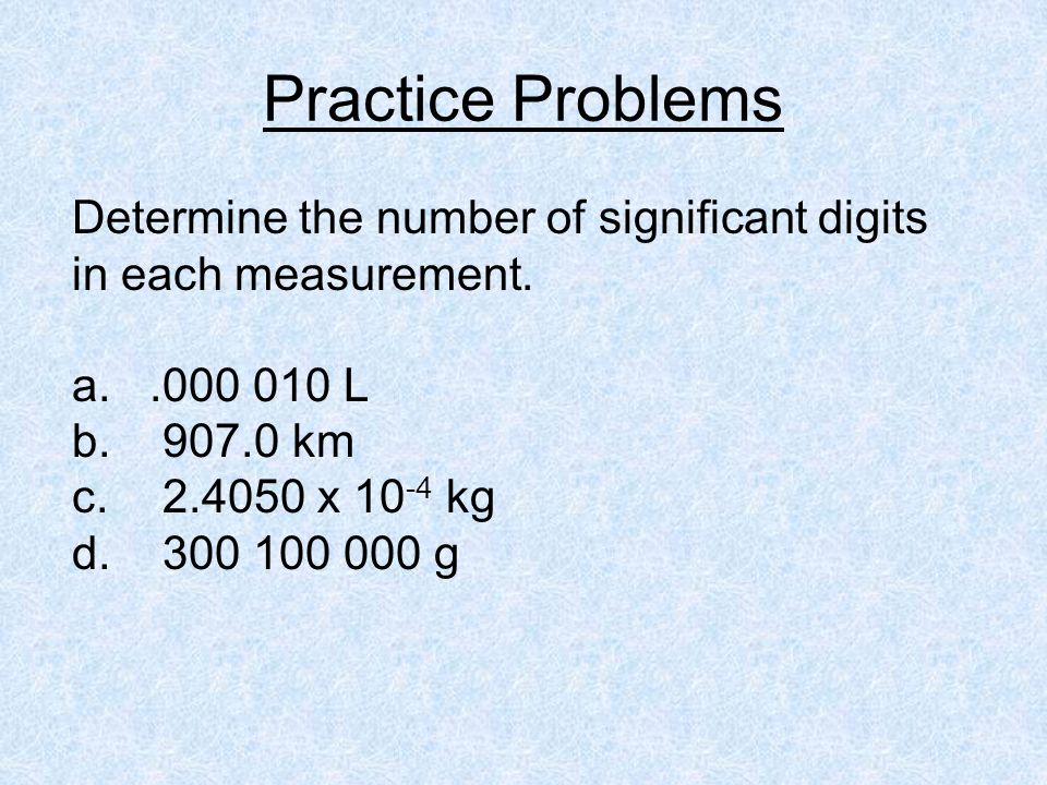 Practice Problems Determine the number of significant digits in each measurement. .000 010 L. 907.0 km.