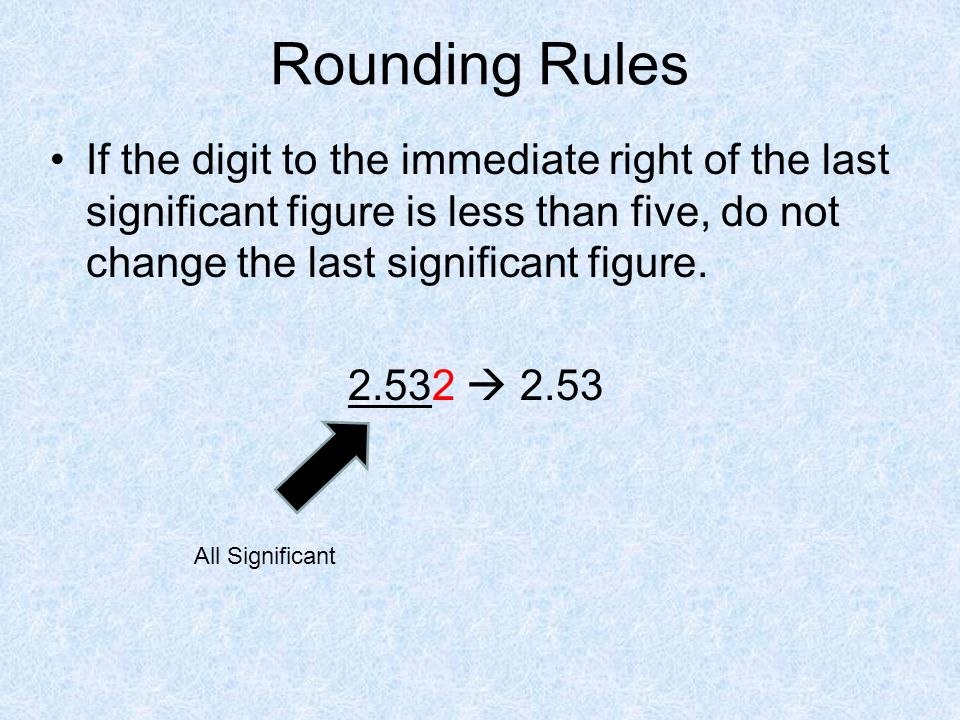 Rounding Rules If the digit to the immediate right of the last significant figure is less than five, do not change the last significant figure.