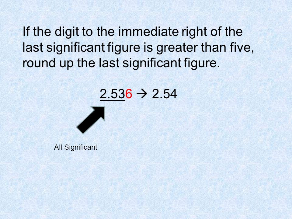 If the digit to the immediate right of the last significant figure is greater than five, round up the last significant figure.