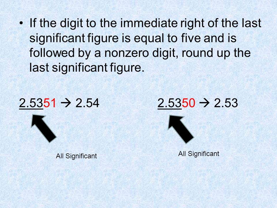 If the digit to the immediate right of the last significant figure is equal to five and is followed by a nonzero digit, round up the last significant figure.
