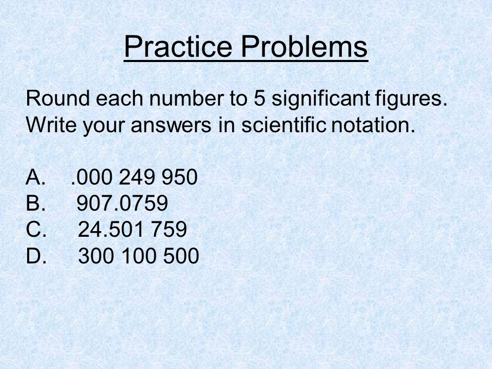 Practice Problems Round each number to 5 significant figures. Write your answers in scientific notation.