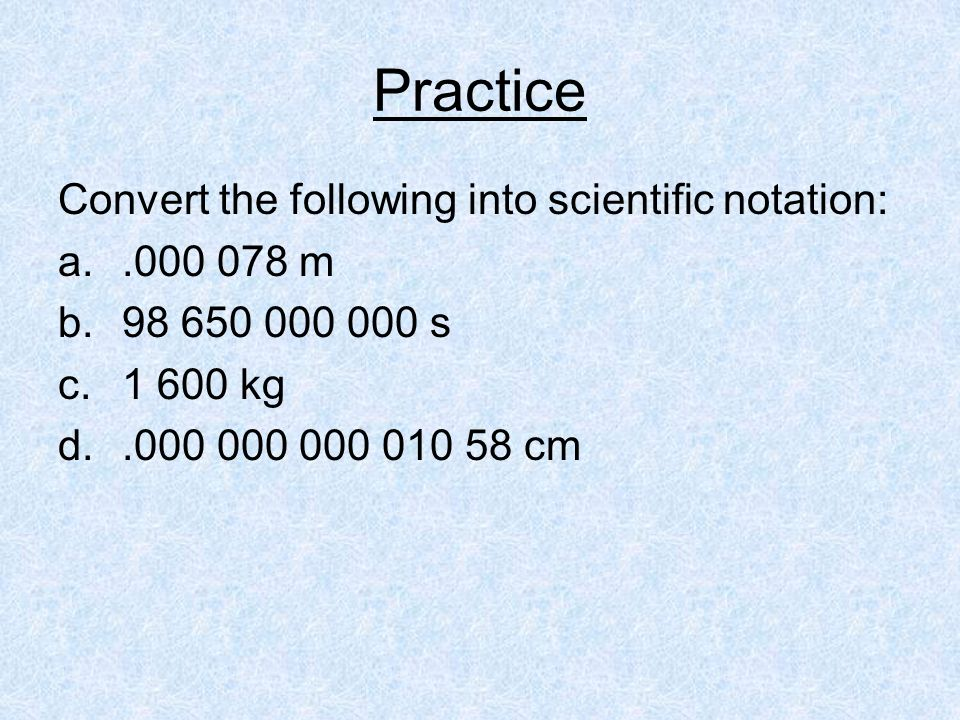 Practice Convert the following into scientific notation: m