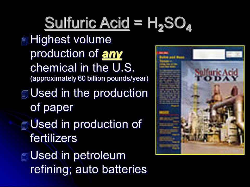 Sulfuric Acid = H2SO4 Highest volume production of any chemical in the U.S. (approximately 60 billion pounds/year)