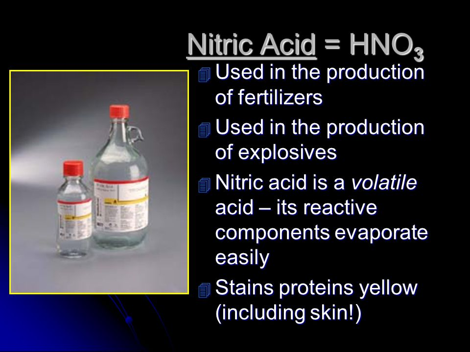 Nitric Acid = HNO3 Used in the production of fertilizers