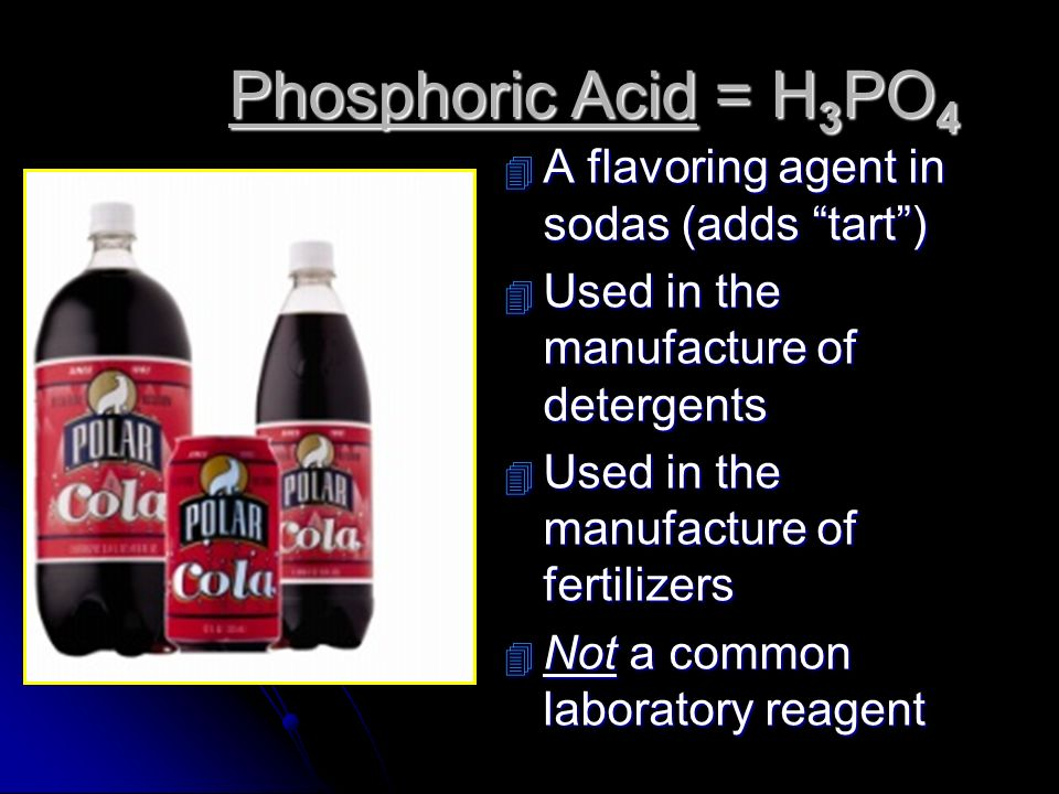 Phosphoric Acid = H3PO4 A flavoring agent in sodas (adds tart )