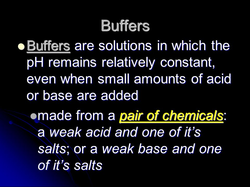 Buffers Buffers are solutions in which the pH remains relatively constant, even when small amounts of acid or base are added.