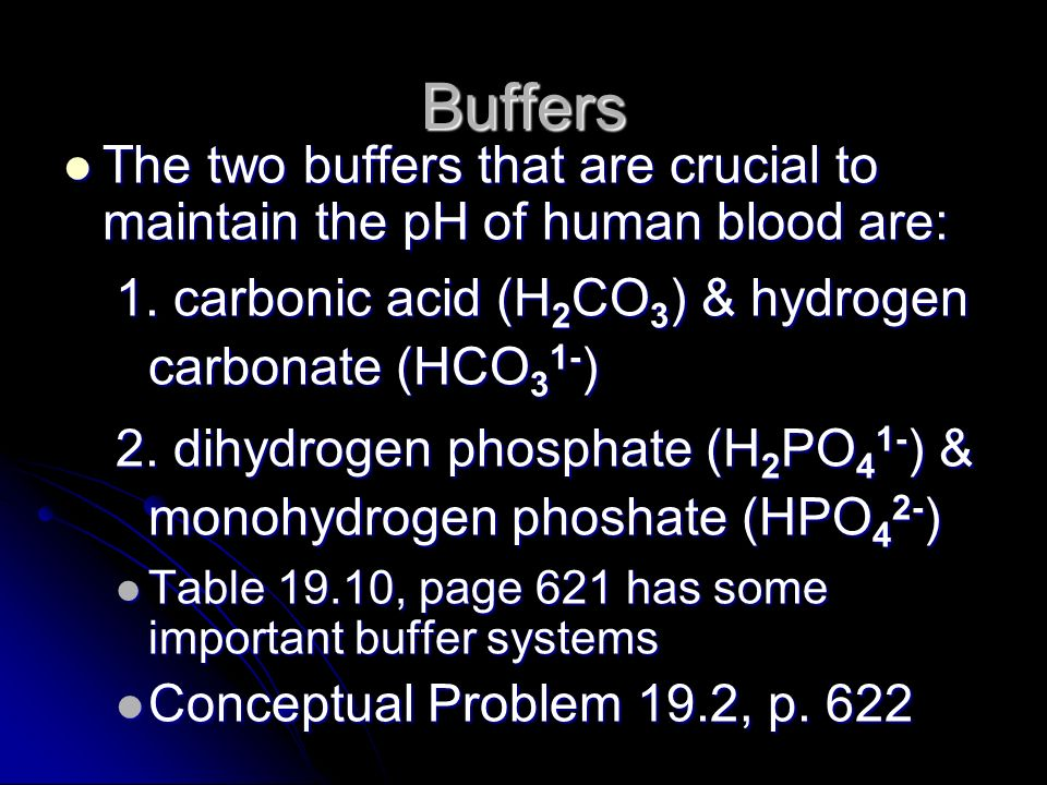 Buffers The two buffers that are crucial to maintain the pH of human blood are: 1. carbonic acid (H2CO3) & hydrogen carbonate (HCO31-)