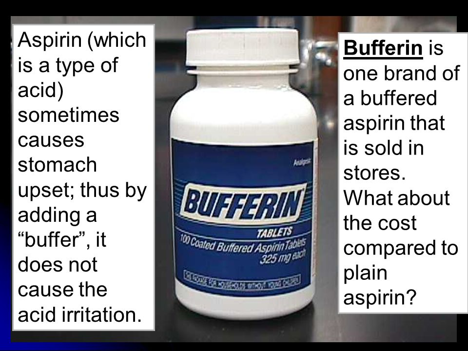 Aspirin (which is a type of acid) sometimes causes stomach upset; thus by adding a buffer , it does not cause the acid irritation.