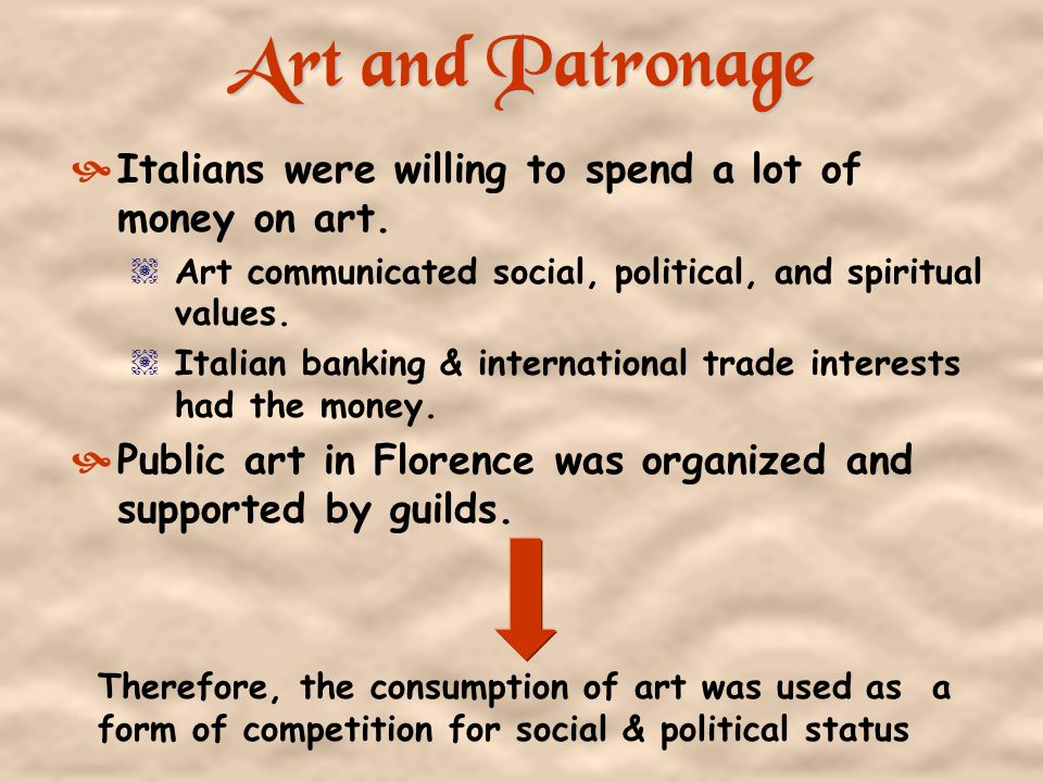 Art and Patronage Italians were willing to spend a lot of money on art. Art communicated social, political, and spiritual values.