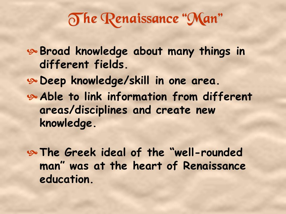 The Renaissance Man Broad knowledge about many things in different fields. Deep knowledge/skill in one area.