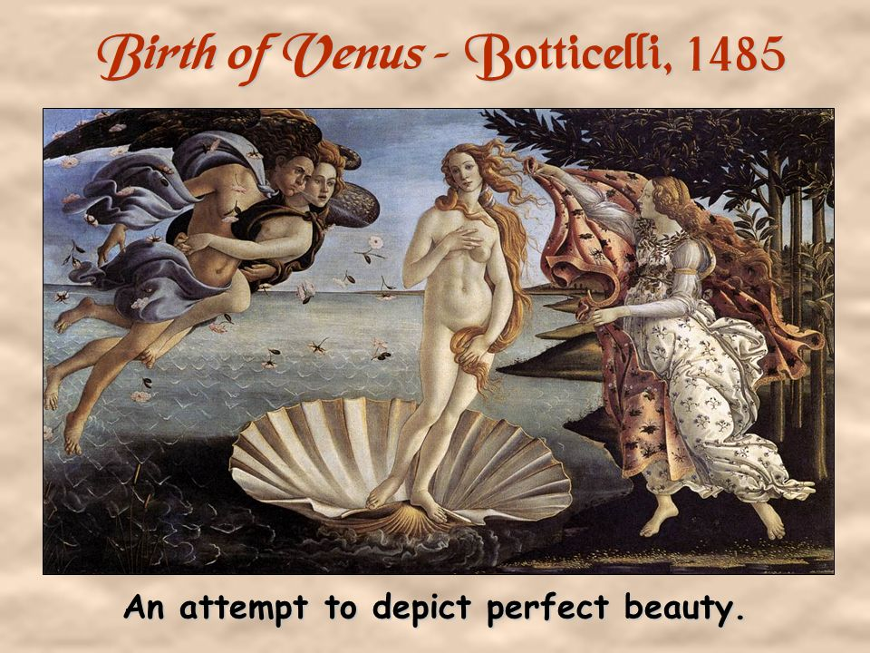 Birth of Venus – Botticelli, 1485 An attempt to depict perfect beauty.