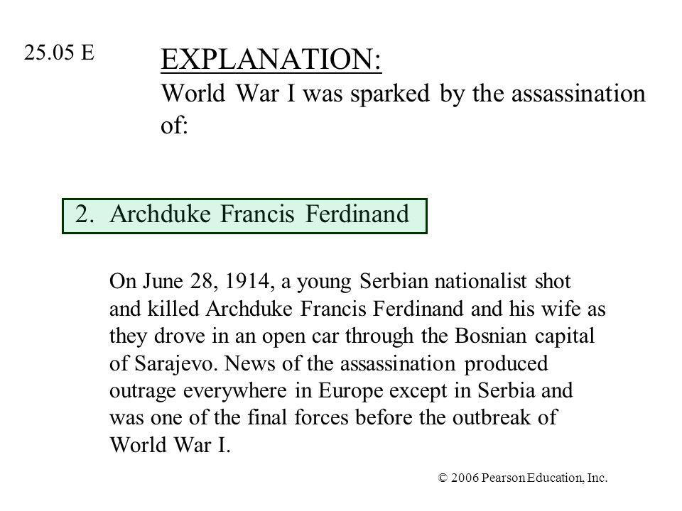 EXPLANATION: World War I was sparked by the assassination of: