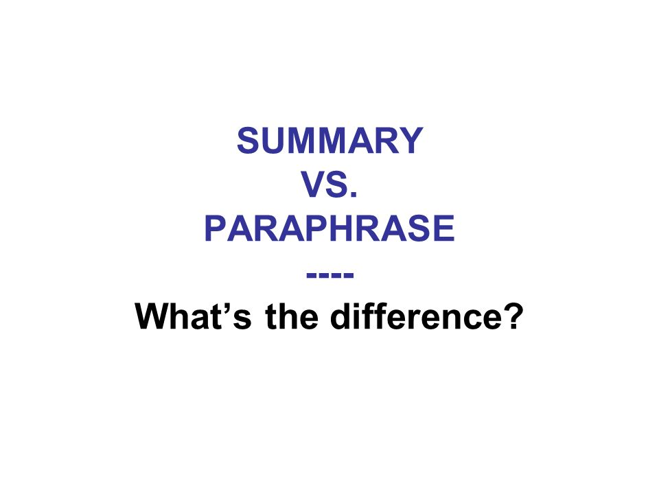SUMMARY VS. PARAPHRASE ---- What's the difference