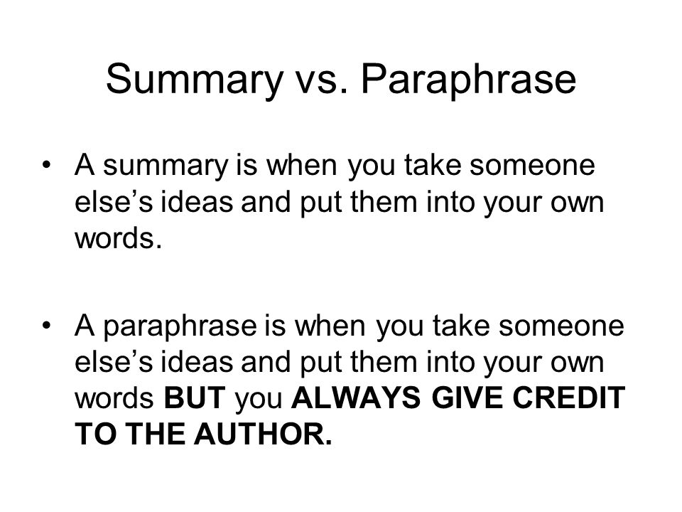Summary vs. Paraphrase A summary is when you take someone else's ideas and put them into your own words.