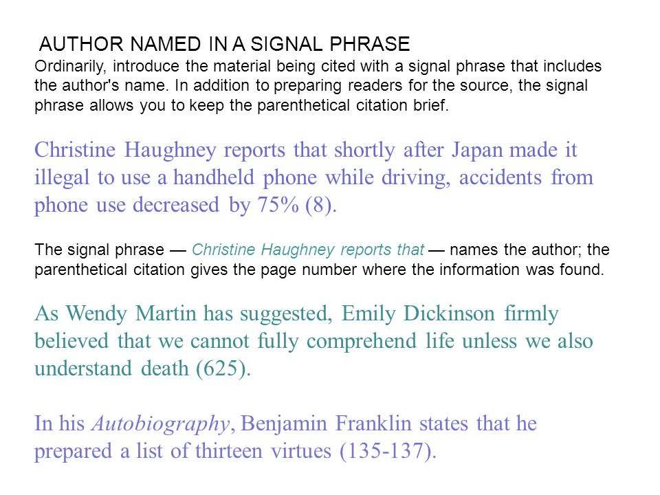 AUTHOR NAMED IN A SIGNAL PHRASE Ordinarily, introduce the material being cited with a signal phrase that includes the author s name. In addition to preparing readers for the source, the signal phrase allows you to keep the parenthetical citation brief.