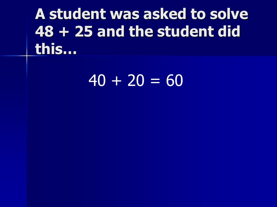 A student was asked to solve 48 + 25 and the student did this…
