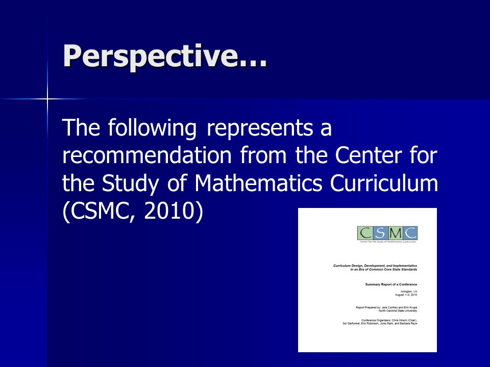 Perspective… The following represents a recommendation from the Center for the Study of Mathematics Curriculum (CSMC, 2010)