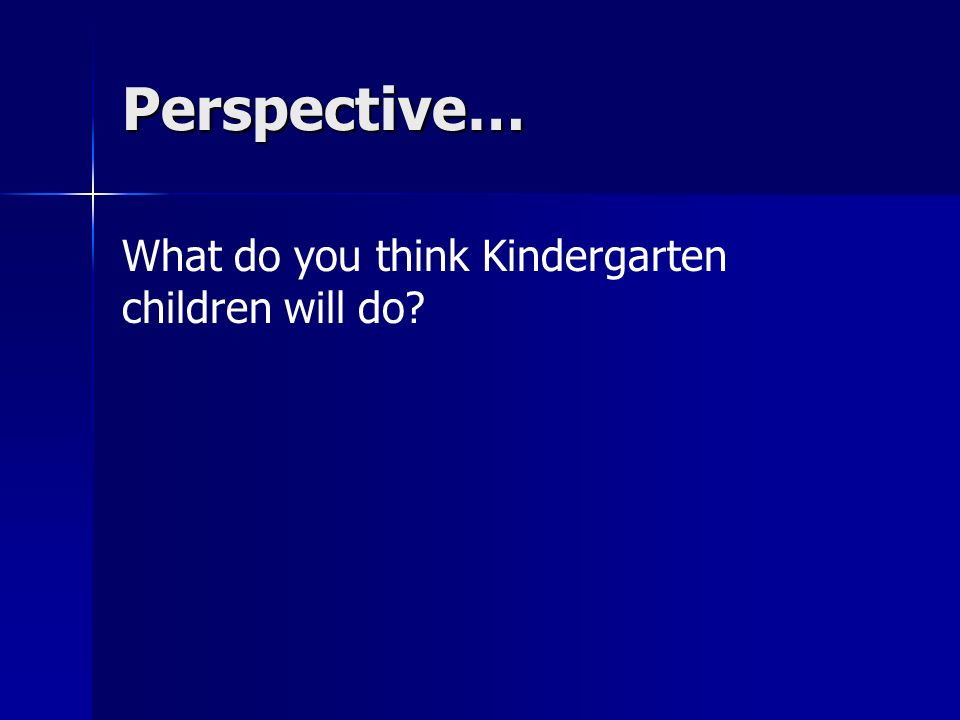 Perspective… What do you think Kindergarten children will do
