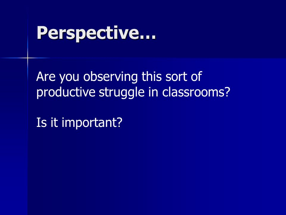 Perspective… Are you observing this sort of productive struggle in classrooms Is it important