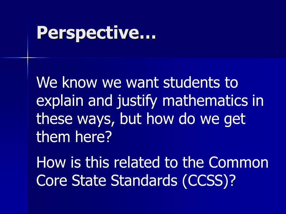 Perspective… We know we want students to explain and justify mathematics in these ways, but how do we get them here