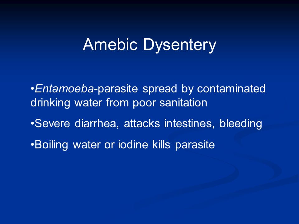 Amebic Dysentery Entamoeba-parasite spread by contaminated drinking water from poor sanitation. Severe diarrhea, attacks intestines, bleeding.