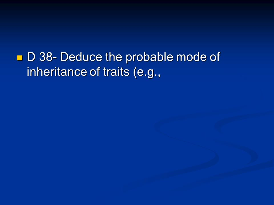 D 38- Deduce the probable mode of inheritance of traits (e.g.,