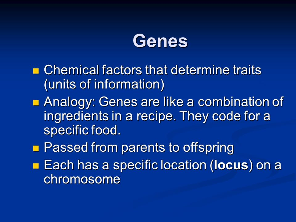 Genes Chemical factors that determine traits (units of information)