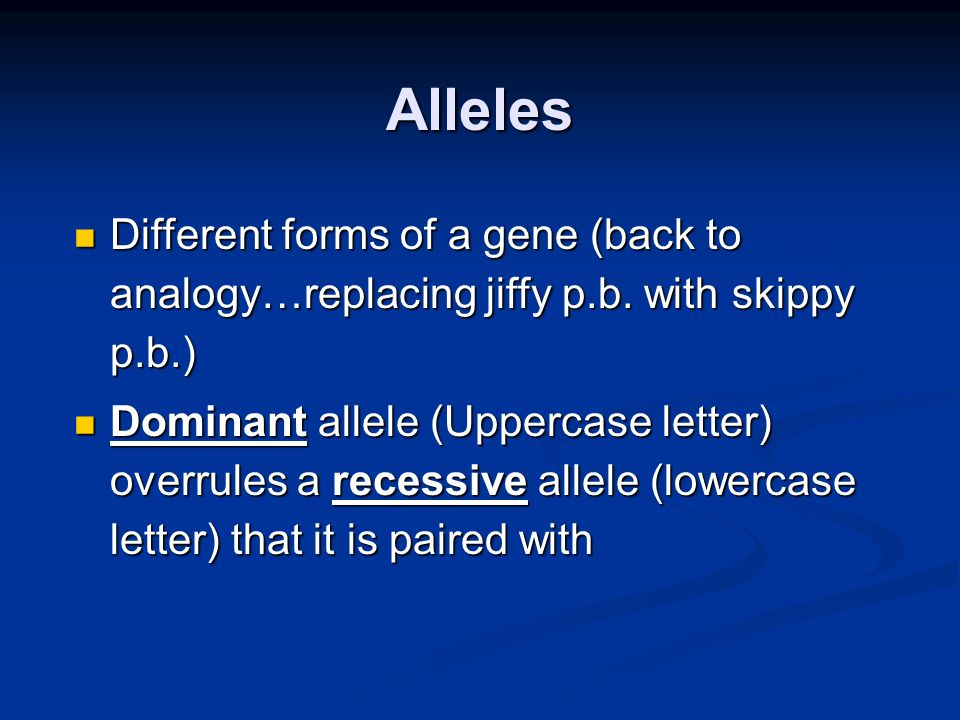 Alleles Different forms of a gene (back to analogy…replacing jiffy p.b. with skippy p.b.)