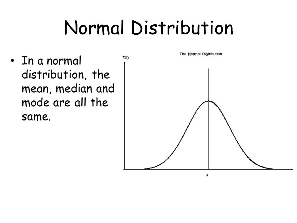 Normal Distribution In a normal distribution, the mean, median and mode are all the same.