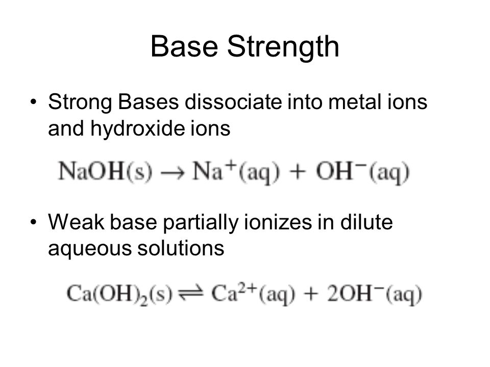 Base Strength Strong Bases dissociate into metal ions and hydroxide ions.