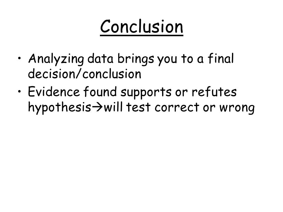 Conclusion Analyzing data brings you to a final decision/conclusion