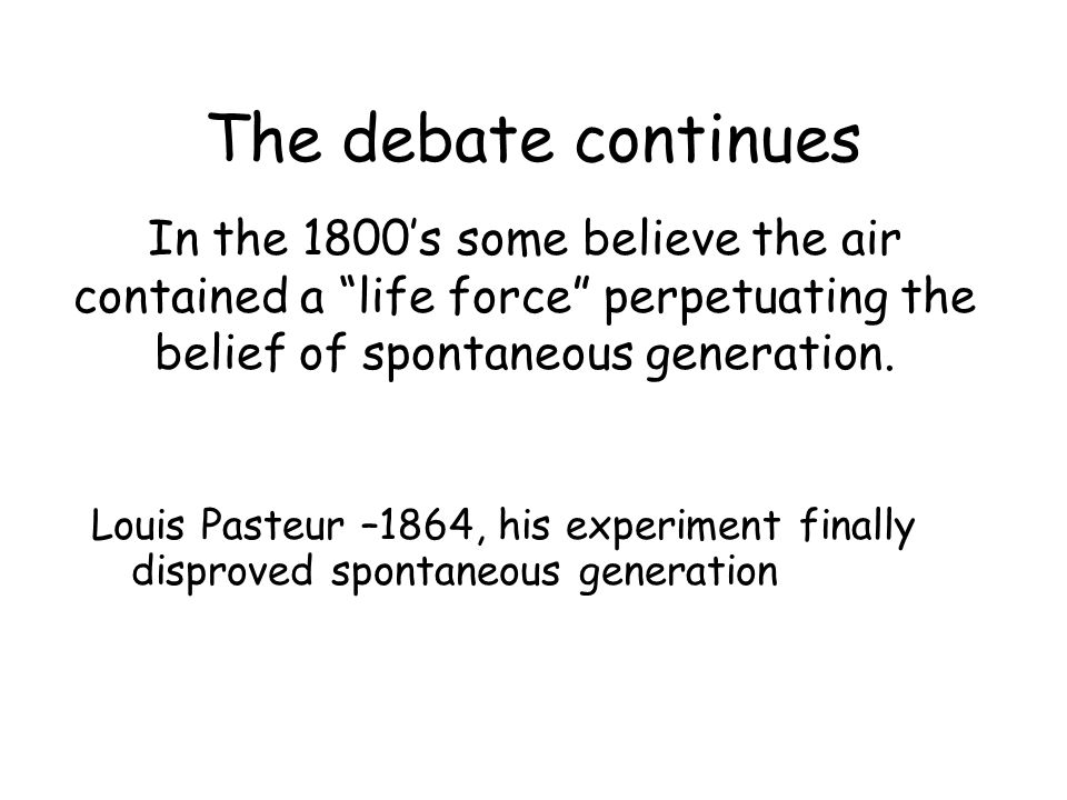 The debate continues In the 1800's some believe the air contained a life force perpetuating the belief of spontaneous generation.