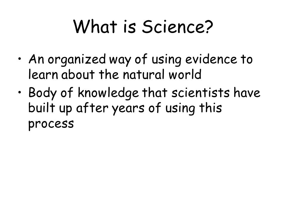 What is Science An organized way of using evidence to learn about the natural world.