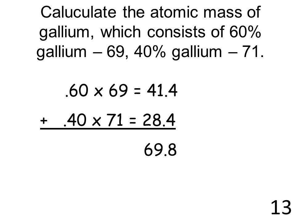 Caluculate the atomic mass of gallium, which consists of 60% gallium – 69, 40% gallium – 71.