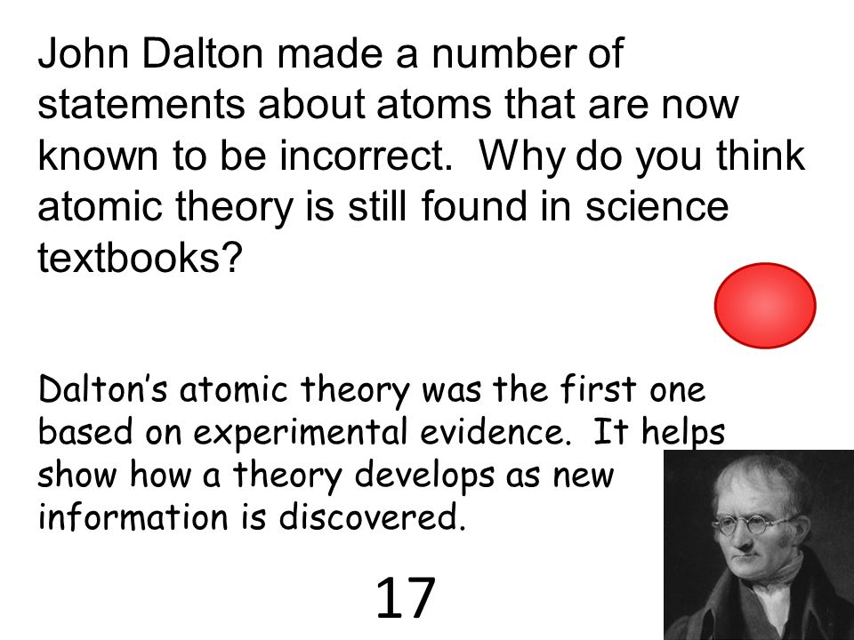 John Dalton made a number of statements about atoms that are now known to be incorrect. Why do you think atomic theory is still found in science textbooks