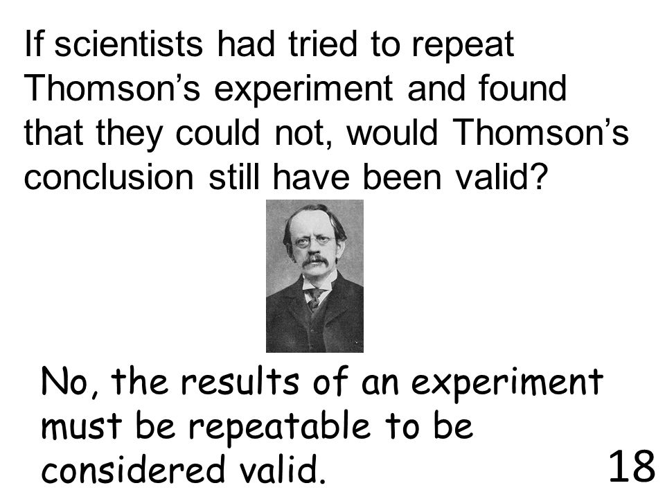 If scientists had tried to repeat Thomson's experiment and found that they could not, would Thomson's conclusion still have been valid