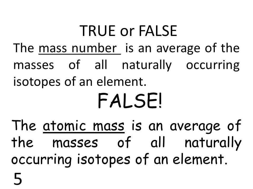 TRUE or FALSE The mass number is an average of the masses of all naturally occurring isotopes of an element.