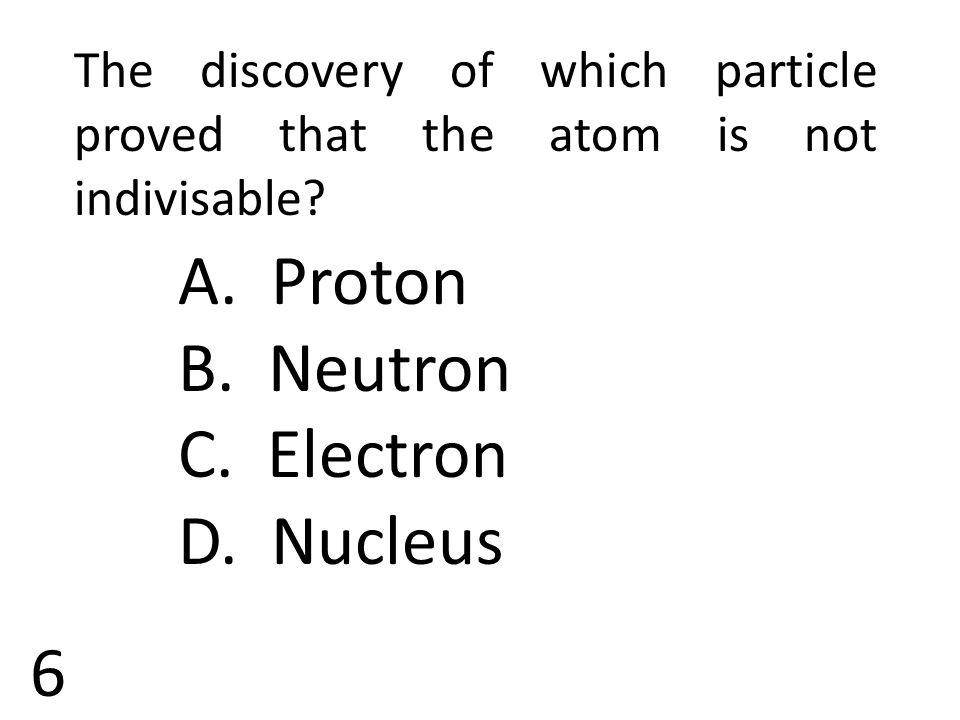 B. Neutron C. Electron D. Nucleus 6