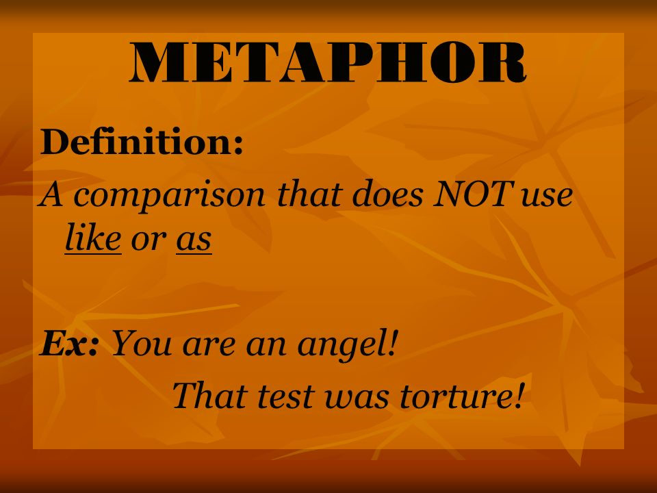 METAPHOR Definition: A comparison that does NOT use like or as