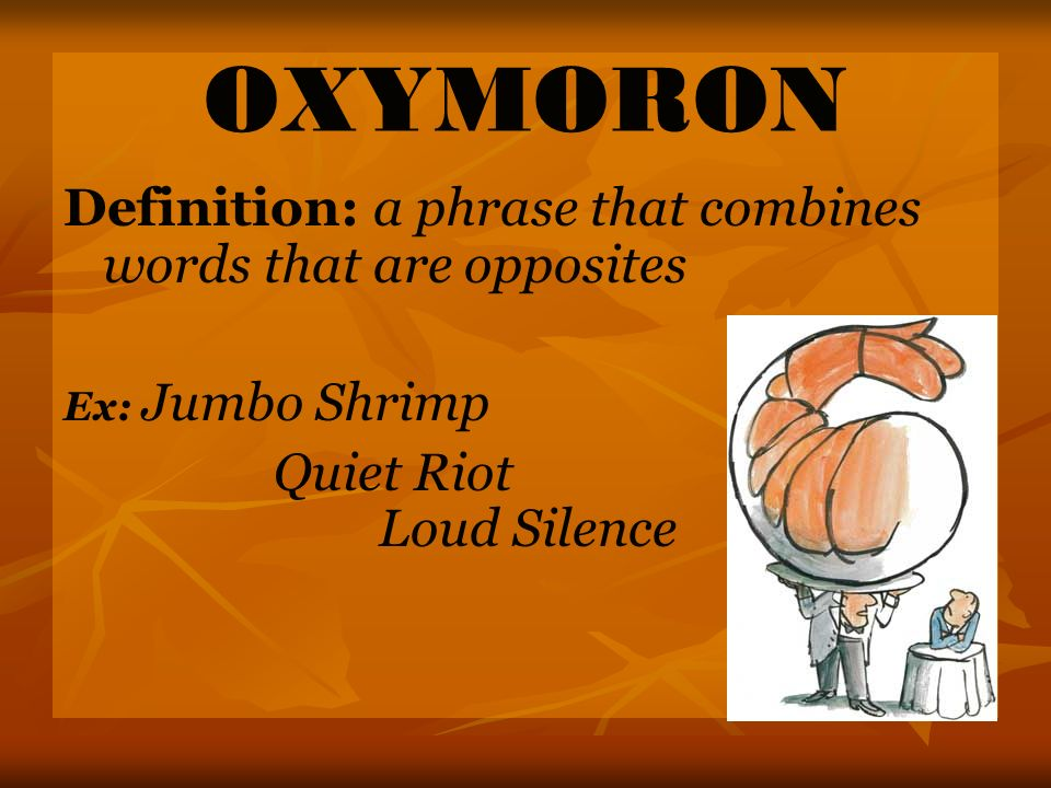 OXYMORON Definition: a phrase that combines words that are opposites